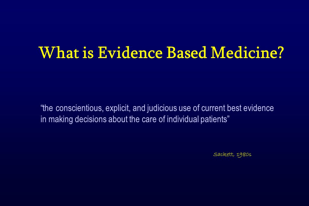 the conscientious, explicit, and judicious use of current best evidence in making decisions about the care of individual patients Sackett, 1980s What is Evidence Based Medicine