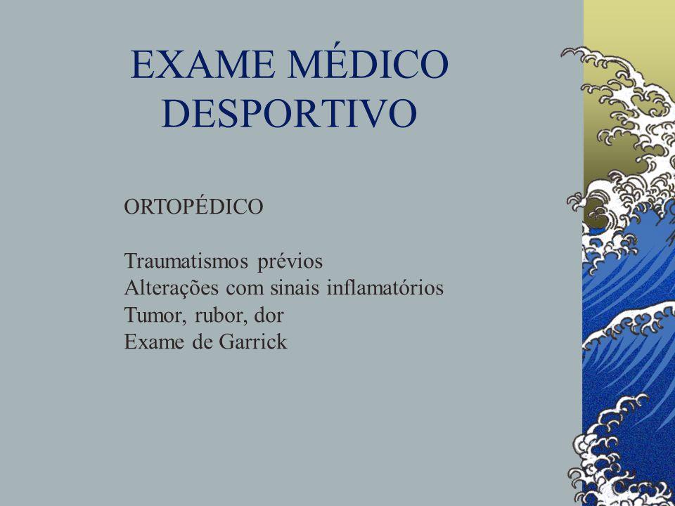 EXAME MÉDICO DESPORTIVO ORTOPÉDICO Traumatismos prévios Alterações com sinais inflamatórios Tumor, rubor, dor Exame de Garrick