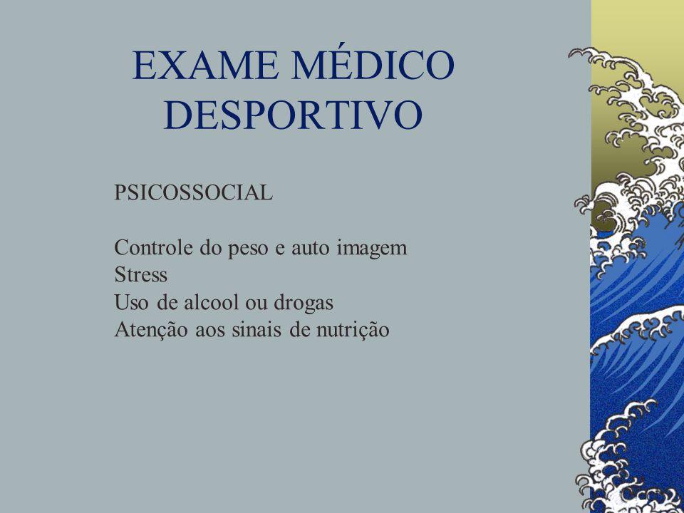 EXAME MÉDICO DESPORTIVO PSICOSSOCIAL Controle do peso e auto imagem Stress Uso de alcool ou drogas Atenção aos sinais de nutrição