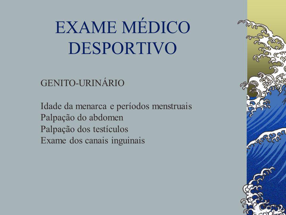EXAME MÉDICO DESPORTIVO GENITO-URINÁRIO Idade da menarca e períodos menstruais Palpação do abdomen Palpação dos testículos Exame dos canais inguinais