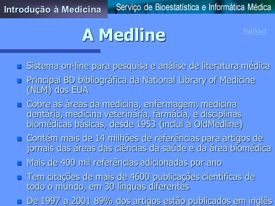 A Medline n Sistema on-line para pesquisa e análise de literatura médica n Principal BD bibliográfica da National Library of Medicine (NLM) dos EUA n Cobre as áreas da medicina, enfermagem, medicina dentária, medicina veterinária, farmácia, e disciplinas biomédicas básicas, desde 1953 (inclui a OldMedline) n Contém mais de 14 milhões de referências para artigos de jornais das áreas das ciências da saúde e da área biomédica n Mais de 400 mil referências adicionadas por ano n Tem citações de mais de 4600 publicações científicas de todo o mundo, em 30 línguas diferentes n De 1997 a 2001 89% dos artigos estão publicados em inglês Introdução à Medicina PubMed