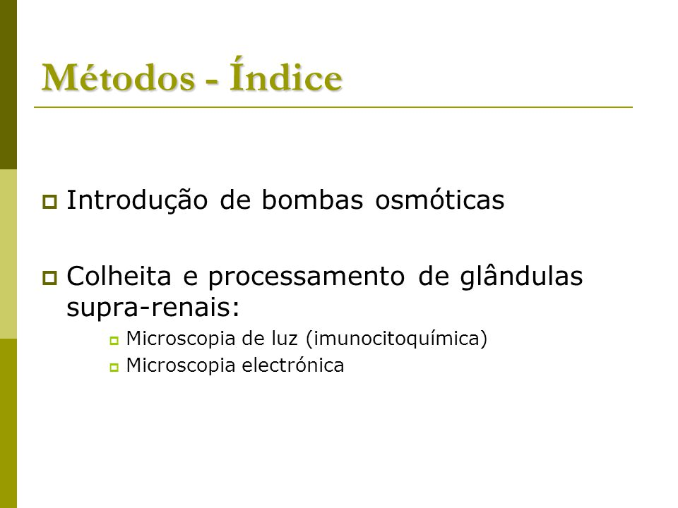 Métodos - Índice Introdução de bombas osmóticas Colheita e processamento de glândulas supra-renais: Microscopia de luz (imunocitoquímica) Microscopia electrónica