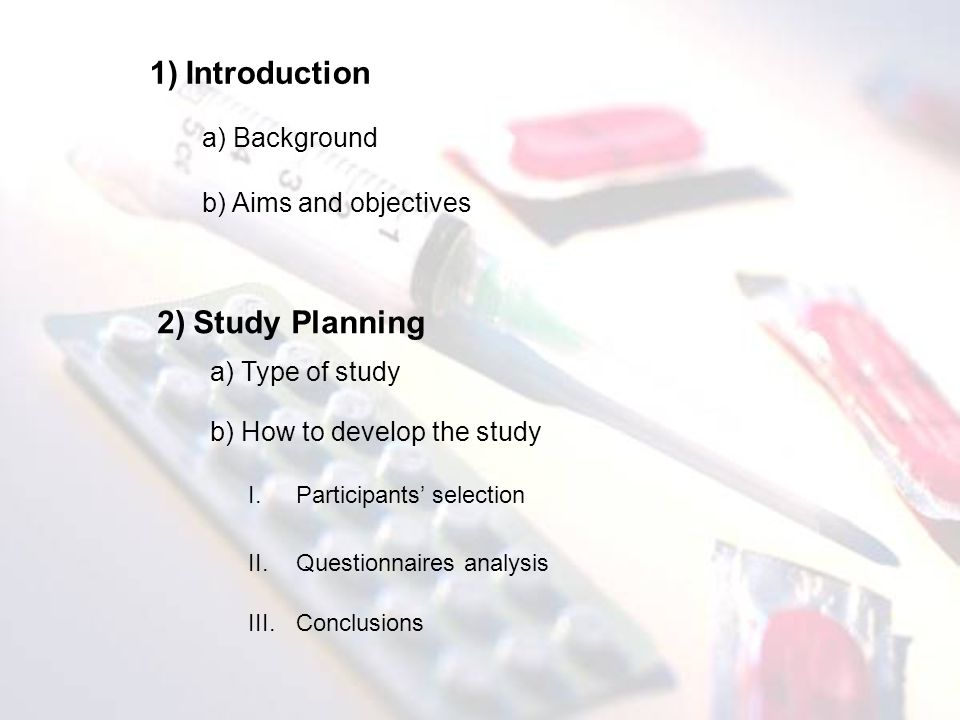 1)Introduction a) Background 2)Study Planning b) Aims and objectives a) Type of study b) How to develop the study I.Participants selection II.Questionnaires analysis III.Conclusions