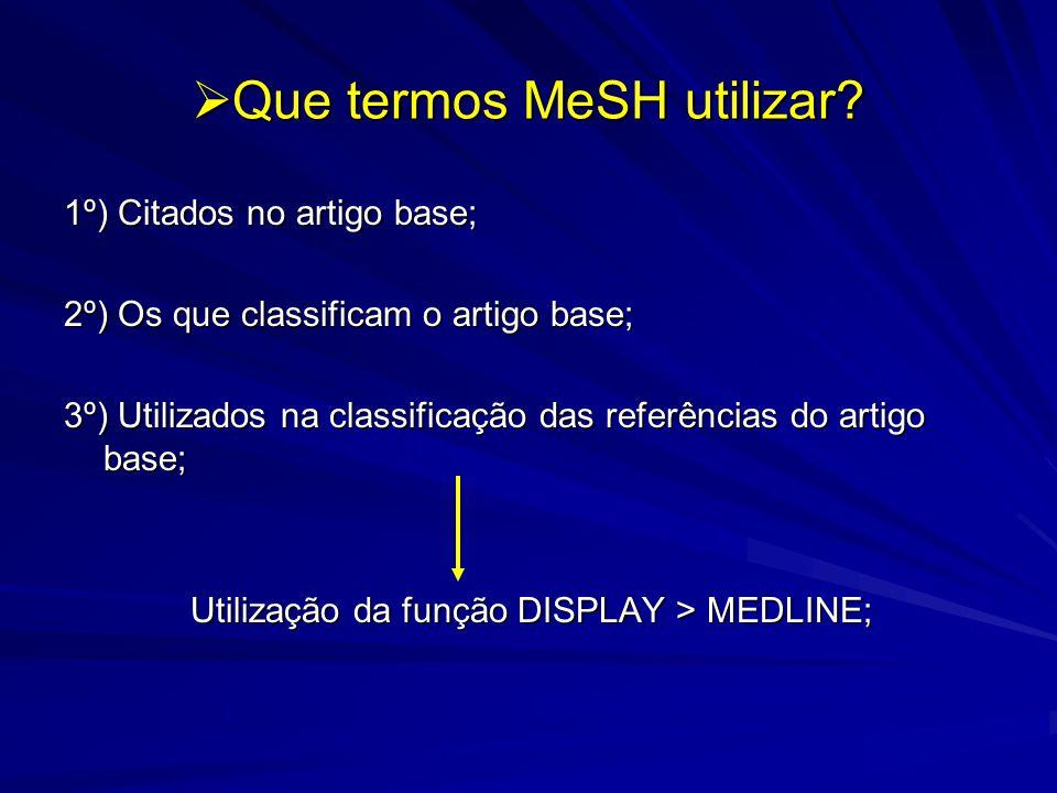 Que termos MeSH utilizar? Que termos MeSH utilizar? 1º) Citados no artigo base; 2º) Os que classificam o artigo base; 3º) Utilizados na classificação