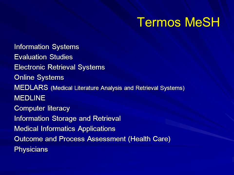 Termos MeSH Information Systems Evaluation Studies Electronic Retrieval Systems Online Systems MEDLARS (Medical Literature Analysis and Retrieval Systems) MEDLINE Computer literacy Information Storage and Retrieval Medical Informatics Applications Outcome and Process Assessment (Health Care) Physicians