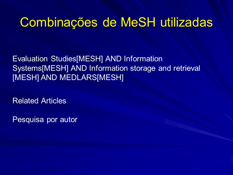 Combinações de MeSH utilizadas Evaluation Studies[MESH] AND Information Systems[MESH] AND Information storage and retrieval [MESH] AND MEDLARS[MESH] Related Articles Pesquisa por autor