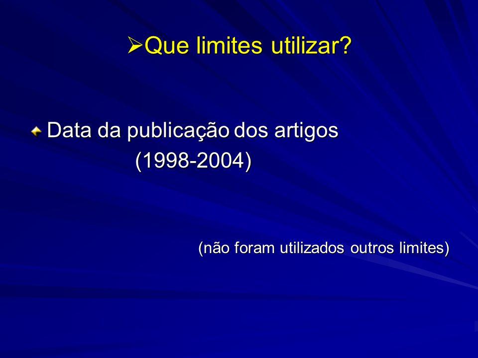 Que limites utilizar? Que limites utilizar? Data da publicação dos artigos (1998-2004) (1998-2004) (não foram utilizados outros limites)