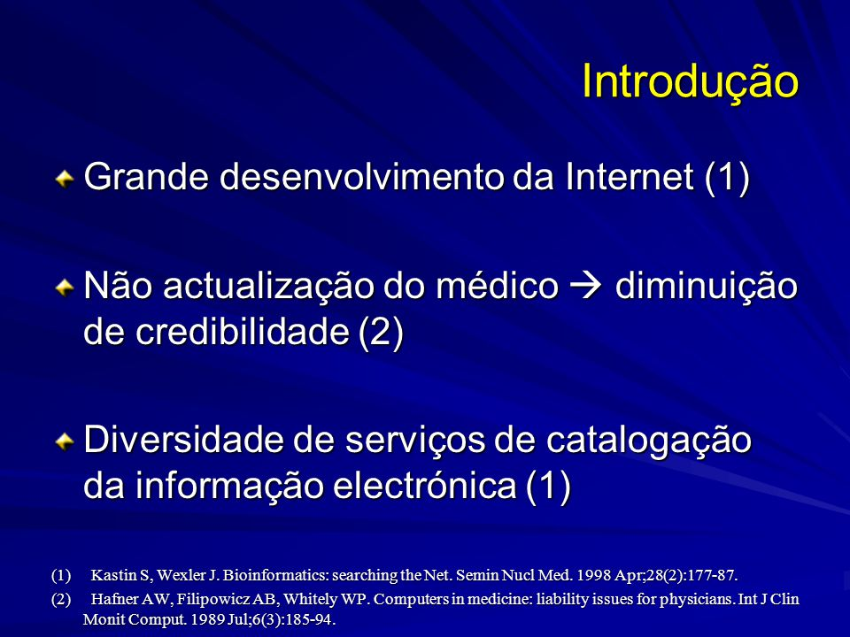 Introdução Grande desenvolvimento da Internet (1) Não actualização do médico diminuição de credibilidade (2) Diversidade de serviços de catalogação da informação electrónica (1) (1) Kastin S, Wexler J.