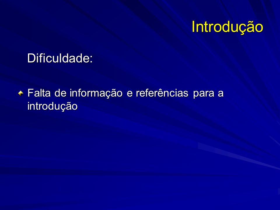 Introdução Dificuldade: Dificuldade: Falta de informação e referências para a introdução