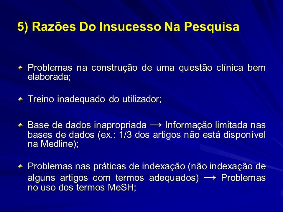 5) Razões Do Insucesso Na Pesquisa Problemas na construção de uma questão clínica bem elaborada; Treino inadequado do utilizador; Base de dados inapropriada Informação limitada nas bases de dados (ex.: 1/3 dos artigos não está disponível na Medline); Problemas nas práticas de indexação (não indexação de alguns artigos com termos adequados) Problemas no uso dos termos MeSH;