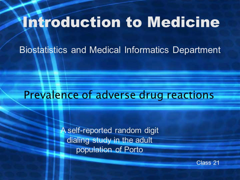 Introduction to Medicine Biostatistics and Medical Informatics Department Prevalence of adverse drug reactions A self-reported random digit dialing study in the adult population of Porto Class 21