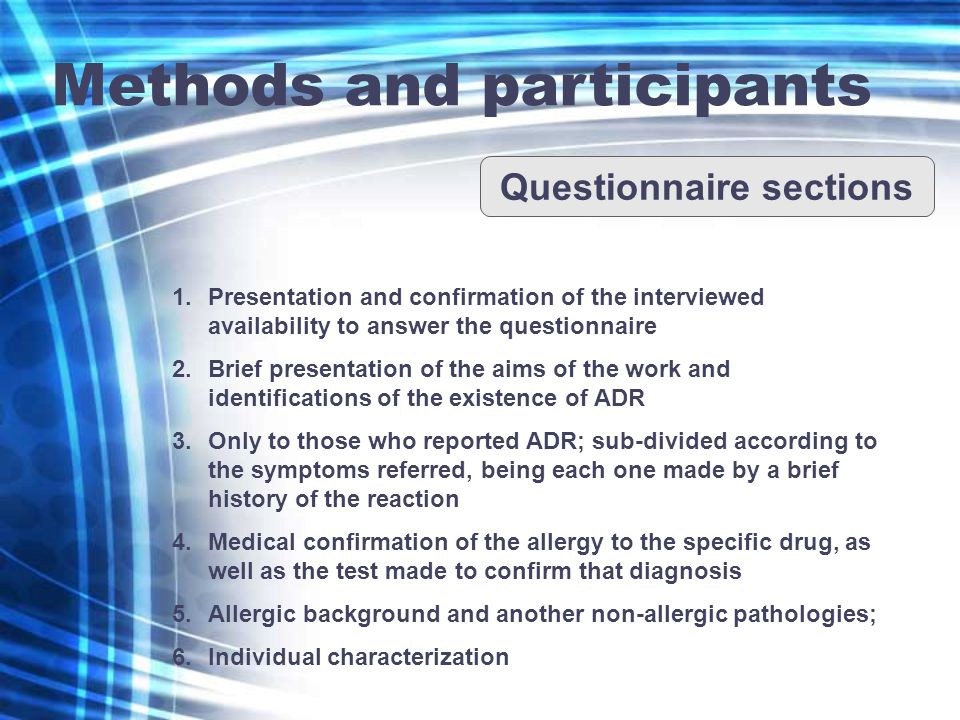 Methods and participants Questionnaire sections 1.Presentation and confirmation of the interviewed availability to answer the questionnaire 2.Brief presentation of the aims of the work and identifications of the existence of ADR 3.Only to those who reported ADR; sub-divided according to the symptoms referred, being each one made by a brief history of the reaction 4.Medical confirmation of the allergy to the specific drug, as well as the test made to confirm that diagnosis 5.Allergic background and another non-allergic pathologies; 6.Individual characterization