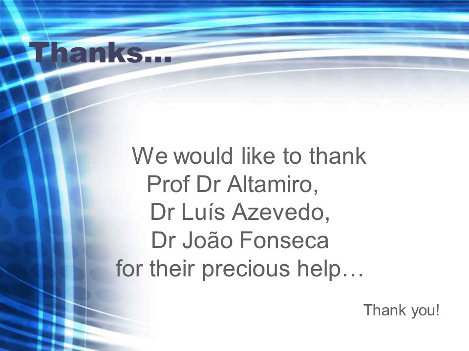 Thanks... We would like to thank Prof Dr Altamiro, Dr Luís Azevedo, Dr João Fonseca for their precious help… Thank you!