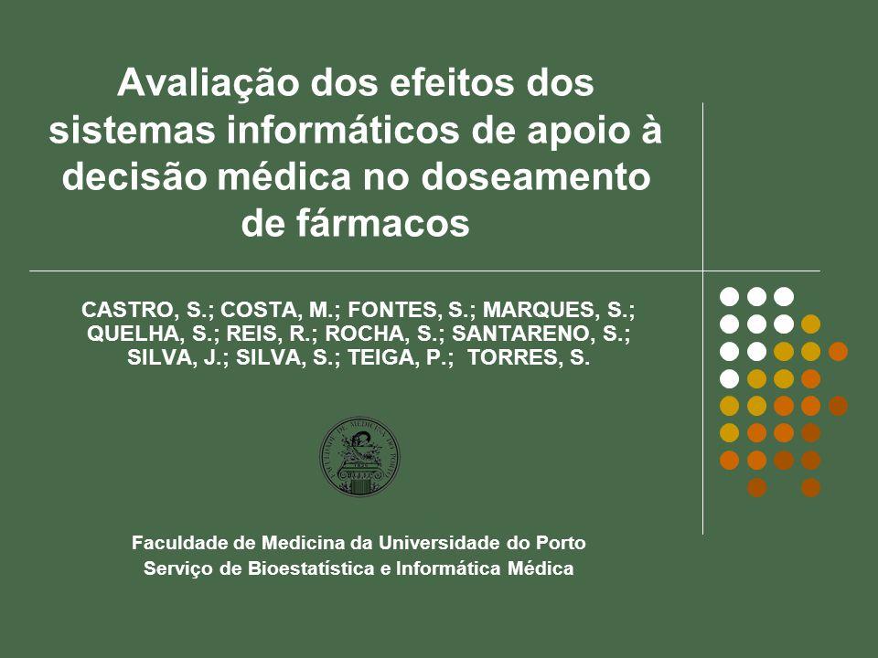 Avaliação dos efeitos dos sistemas informáticos de apoio à decisão médica no doseamento de fármacos CASTRO, S.; COSTA, M.; FONTES, S.; MARQUES, S.; QUELHA, S.; REIS, R.; ROCHA, S.; SANTARENO, S.; SILVA, J.; SILVA, S.; TEIGA, P.; TORRES, S.