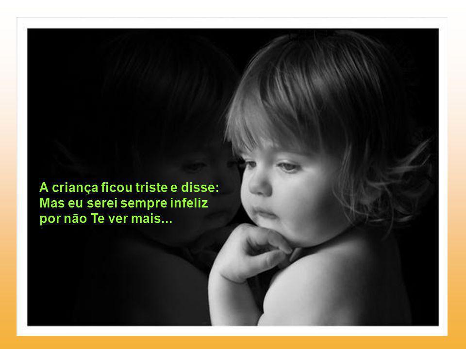 A criança ficou triste e disse: Mas eu serei sempre infeliz por não Te ver mais...