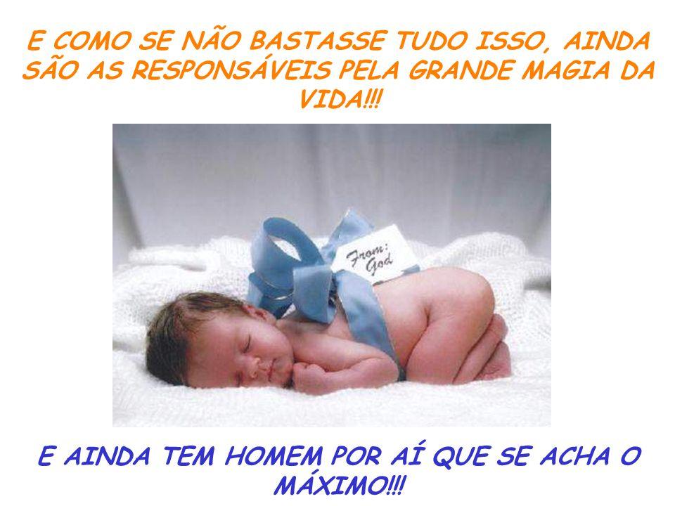 E COMO SE NÃO BASTASSE TUDO ISSO, AINDA SÃO AS RESPONSÁVEIS PELA GRANDE MAGIA DA VIDA!!.