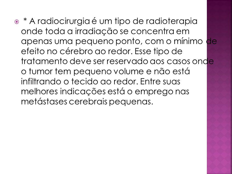 * A radiocirurgia é um tipo de radioterapia onde toda a irradiação se concentra em apenas uma pequeno ponto, com o mínimo de efeito no cérebro ao redo