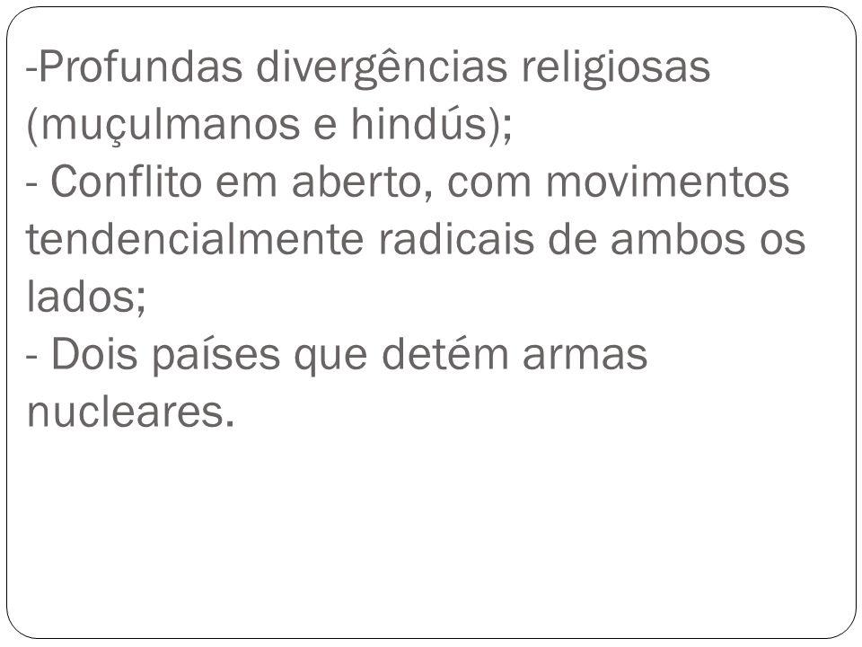 -Profundas divergências religiosas (muçulmanos e hindús); - Conflito em aberto, com movimentos tendencialmente radicais de ambos os lados; - Dois país
