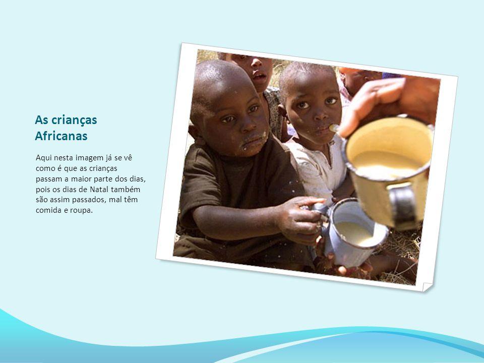 As crianças Africanas Aqui nesta imagem já se vê como é que as crianças passam a maior parte dos dias, pois os dias de Natal também são assim passados, mal têm comida e roupa.
