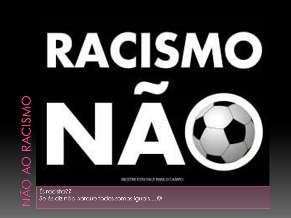 És racista?? Se és diz não porque todos somos iguais….