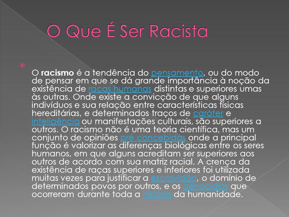 O racismo é a tendência do pensamento, ou do modo de pensar em que se dá grande importância à noção da existência de raças humanas distintas e superiores umas às outras.