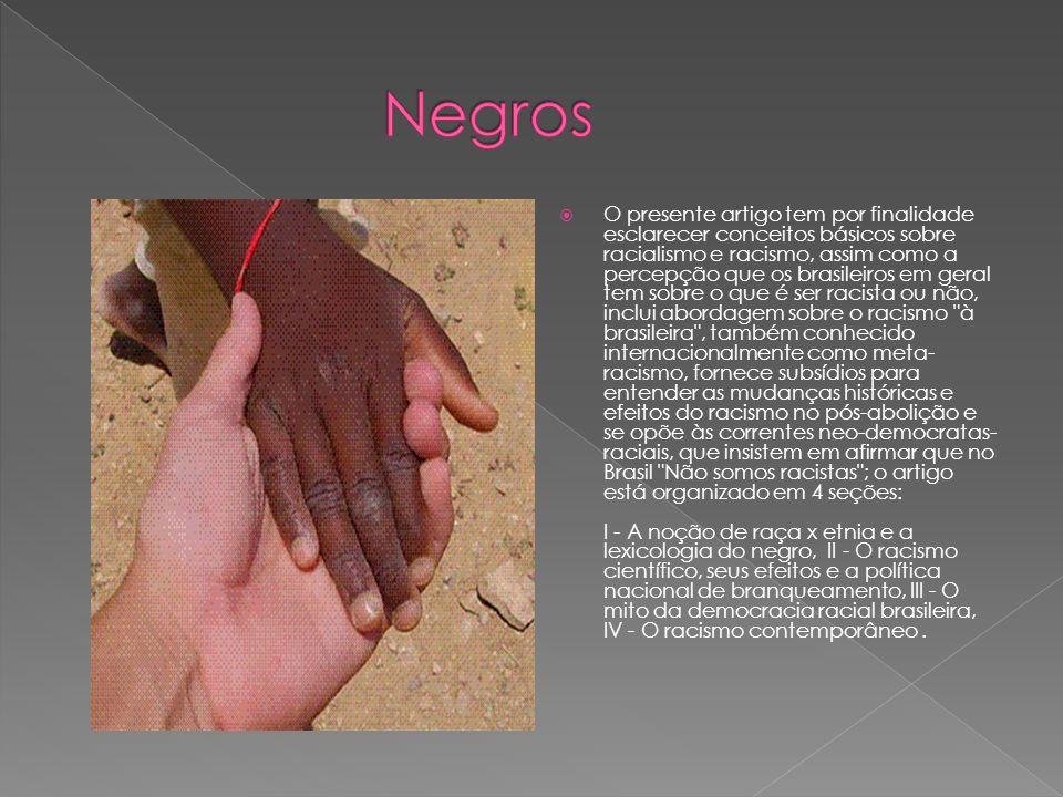 O presente artigo tem por finalidade esclarecer conceitos básicos sobre racialismo e racismo, assim como a percepção que os brasileiros em geral tem sobre o que é ser racista ou não, inclui abordagem sobre o racismo à brasileira , também conhecido internacionalmente como meta- racismo, fornece subsídios para entender as mudanças históricas e efeitos do racismo no pós-abolição e se opõe às correntes neo-democratas- raciais, que insistem em afirmar que no Brasil Não somos racistas ; o artigo está organizado em 4 seções: I - A noção de raça x etnia e a lexicologia do negro, II - O racismo científico, seus efeitos e a política nacional de branqueamento, III - O mito da democracia racial brasileira, IV - O racismo contemporâneo.