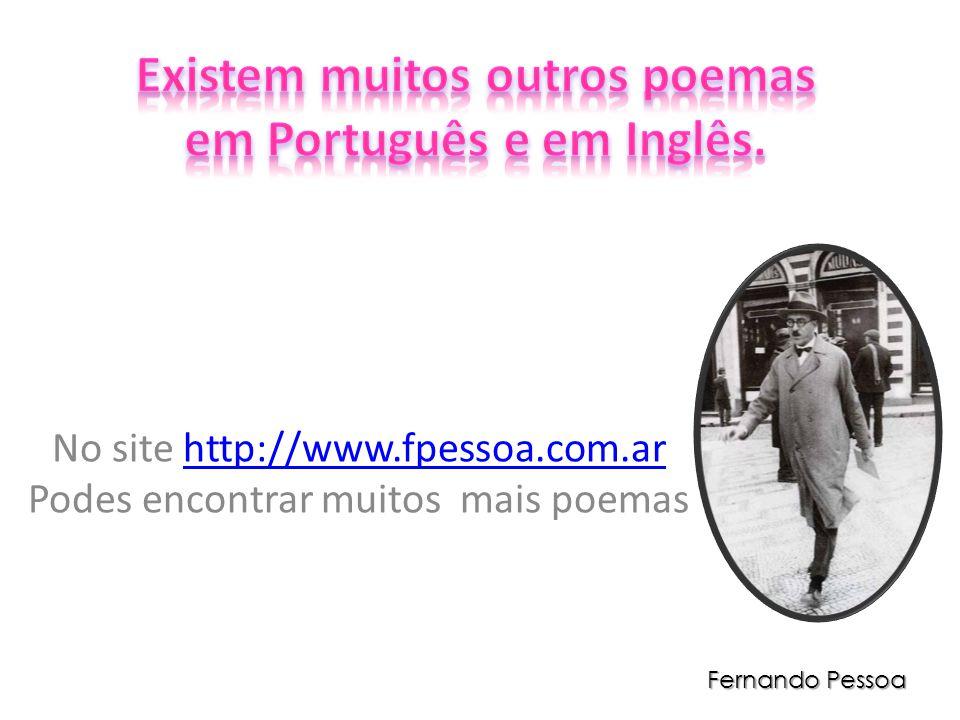 No site http://www.fpessoa.com.ar Podes encontrar muitos mais poemashttp://www.fpessoa.com.ar Fernando Pessoa