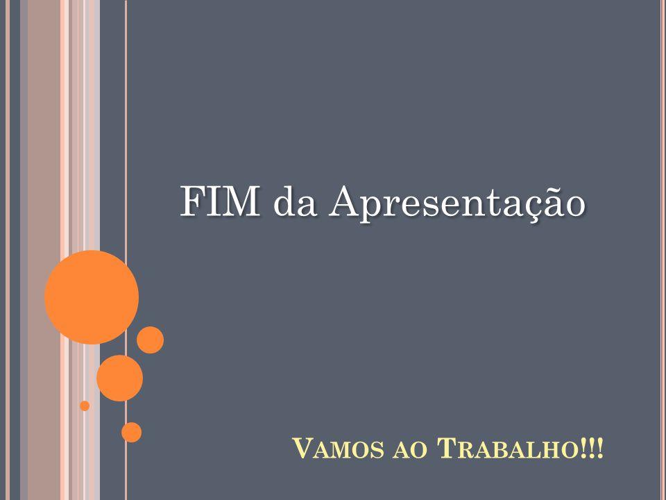 FIM da Apresentação V AMOS AO T RABALHO !!!