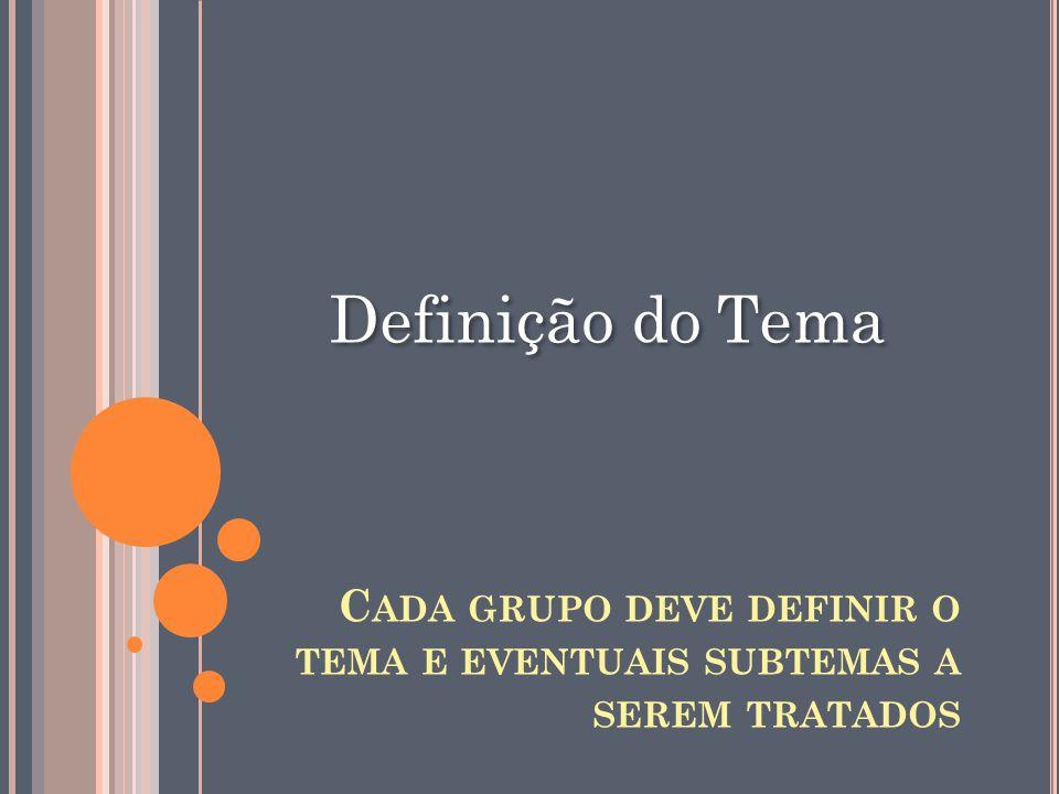 Definição do Tema C ADA GRUPO DEVE DEFINIR O TEMA E EVENTUAIS SUBTEMAS A SEREM TRATADOS