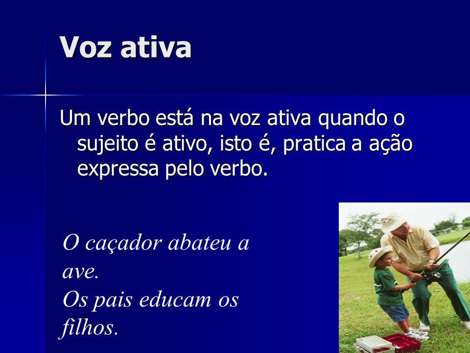 Voz ativa Um verbo está na voz ativa quando o sujeito é ativo, isto é, pratica a ação expressa pelo verbo. O caçador abateu a ave. Os pais educam os f