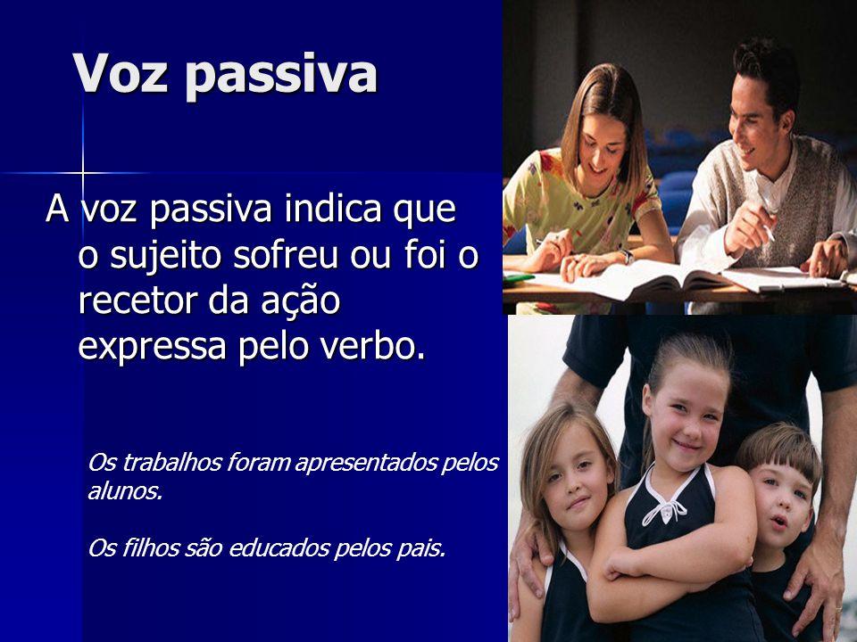 Voz passiva A voz passiva indica que o sujeito sofreu ou foi o recetor da ação expressa pelo verbo. Os trabalhos foram apresentados pelos alunos. Os f