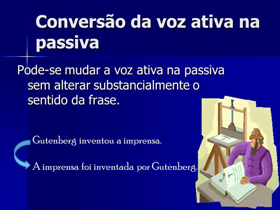 Conversão da voz ativa na passiva Pode-se mudar a voz ativa na passiva sem alterar substancialmente o sentido da frase. Gutenberg inventou a imprensa.