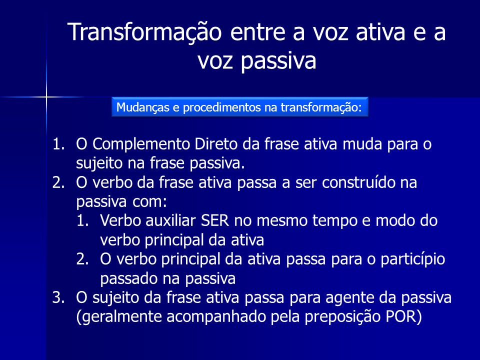Transformação entre a voz ativa e a voz passiva 1.O Complemento Direto da frase ativa muda para o sujeito na frase passiva. 2.O verbo da frase ativa p