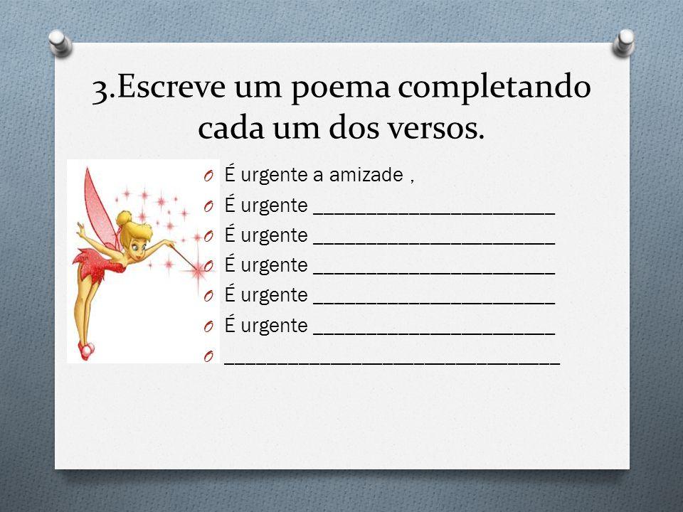 3.Escreve um poema completando cada um dos versos. O É urgente a amizade, O É urgente _______________________ O ________________________________