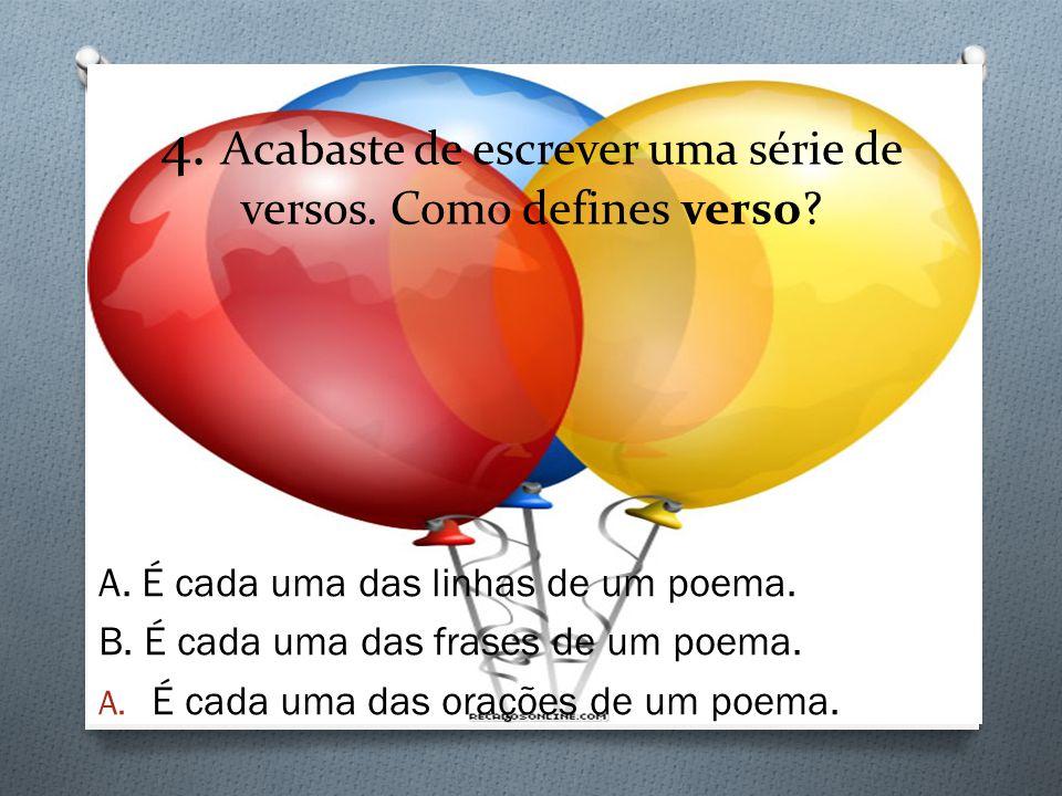 4. Acabaste de escrever uma série de versos. Como defines verso? A. É cada uma das linhas de um poema. B. É cada uma das frases de um poema. A. É cada
