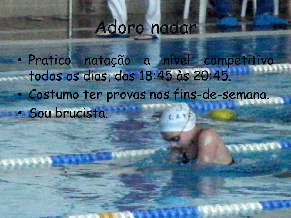 Adoro nadar Pratico natação a nível competitivo todos os dias, das 18:45 às 20:45.