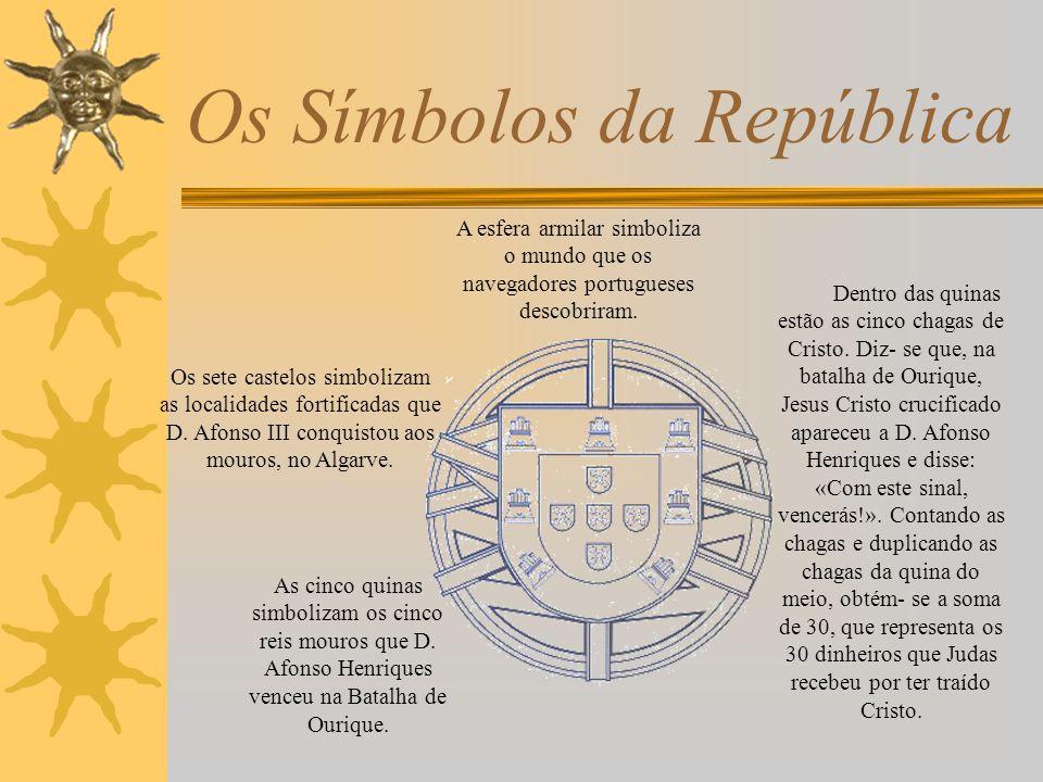 Os Símbolos da República A Portuguesa Heróis do mar, nobre povo, Nação valente, imortal, Levantei hoje de novo O esplendor de Portugal, Entre as brumas da memória Ó Pátria sente-se a voz Dos teus egrégios avós, Que há- de levar – te à vitória.