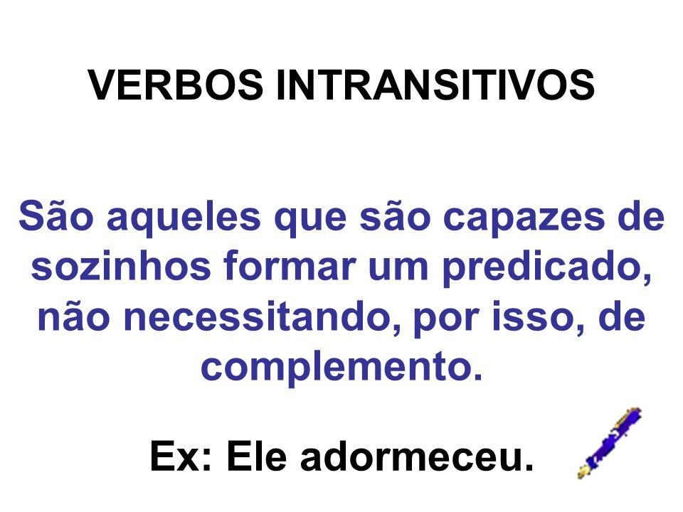 VERBOS INTRANSITIVOS São aqueles que são capazes de sozinhos formar um predicado, não necessitando, por isso, de complemento. Ex: Ele adormeceu.