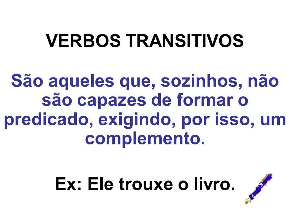 VERBOS TRANSITIVOS São aqueles que, sozinhos, não são capazes de formar o predicado, exigindo, por isso, um complemento. Ex: Ele trouxe o livro.