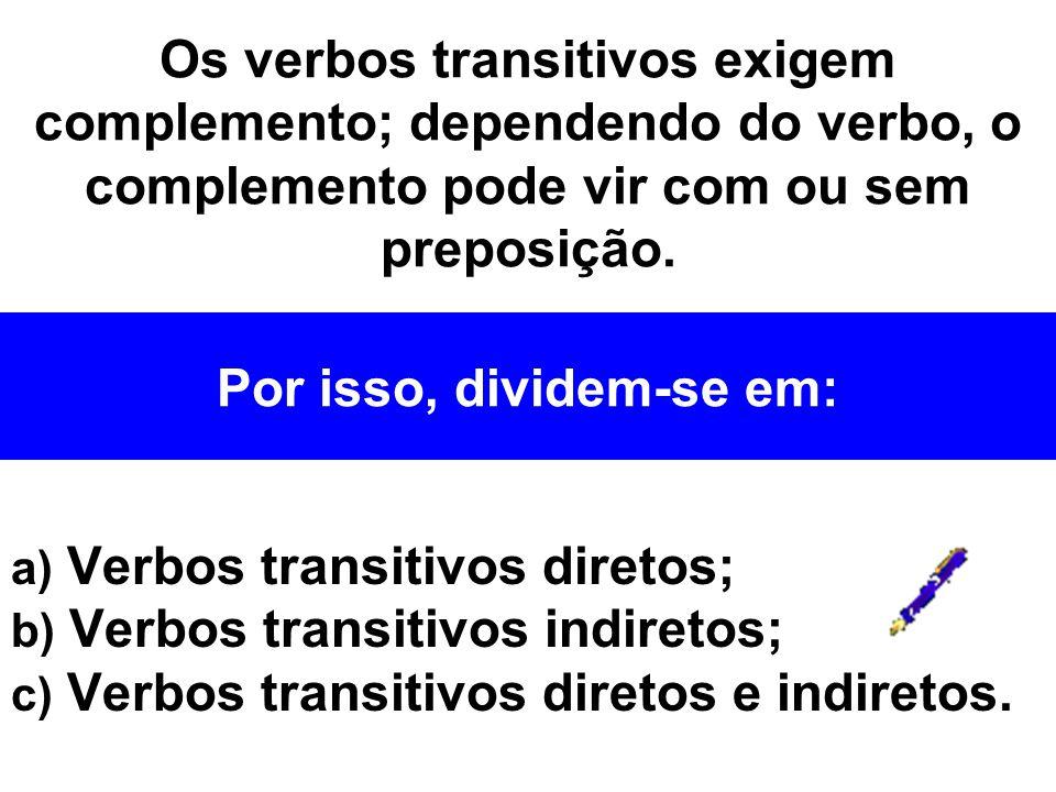 a) Verbos transitivos diretos; b) Verbos transitivos indiretos; c) Verbos transitivos diretos e indiretos. Os verbos transitivos exigem complemento; d