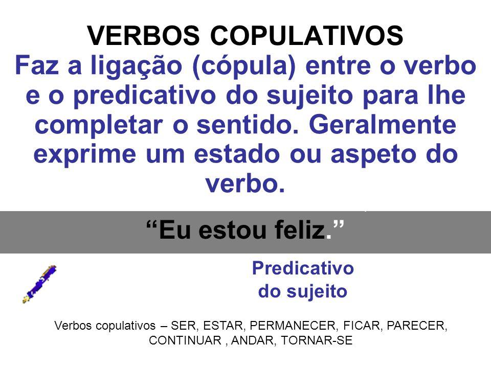 VERBOS COPULATIVOS Faz a ligação (cópula) entre o verbo e o predicativo do sujeito para lhe completar o sentido. Geralmente exprime um estado ou aspet