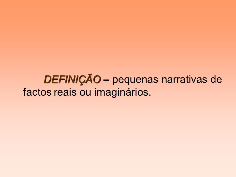 DEFINIÇÃO DEFINIÇÃO – pequenas narrativas de factos reais ou imaginários.