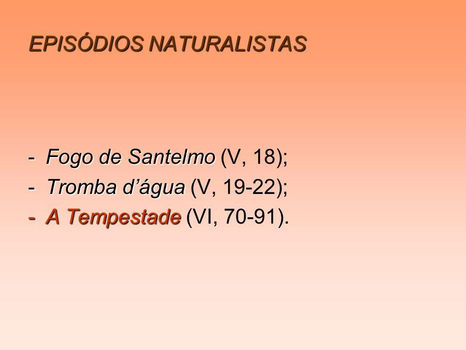 EPISÓDIOS NATURALISTAS -Fogo de Santelmo -Fogo de Santelmo (V, 18); -Tromba dágua -Tromba dágua (V, 19-22); -A Tempestade -A Tempestade (VI, 70-91).