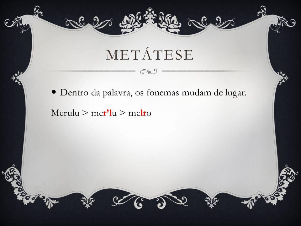 METÁTESE Dentro da palavra, os fonemas mudam de lugar. Merulu > merlu > melro