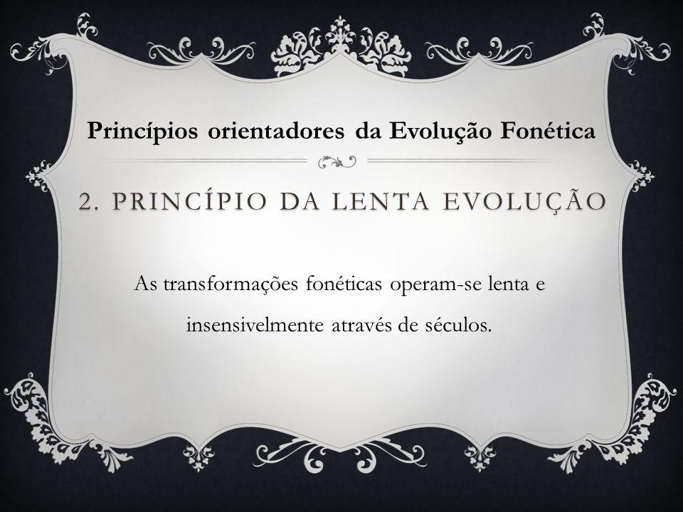 2. PRINCÍPIO DA LENTA EVOLUÇÃO As transformações fonéticas operam-se lenta e insensivelmente através de séculos. Princípios orientadores da Evolução F