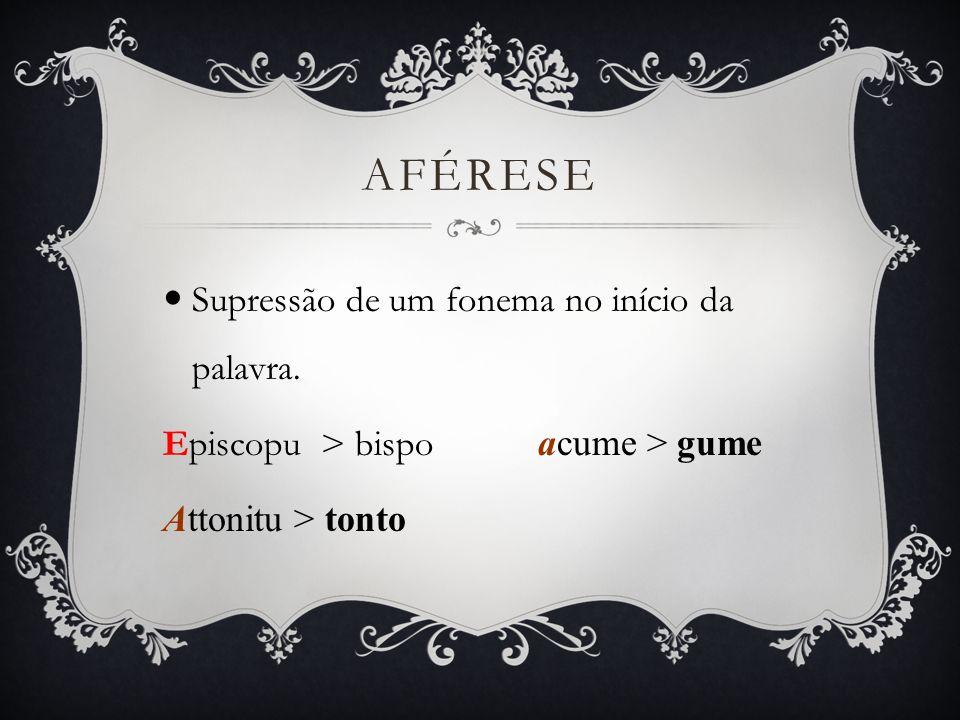 SÍNCOPE Supressão de um fonema no interior da palavra.