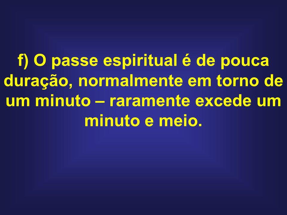 f) O passe espiritual é de pouca duração, normalmente em torno de um minuto – raramente excede um minuto e meio.