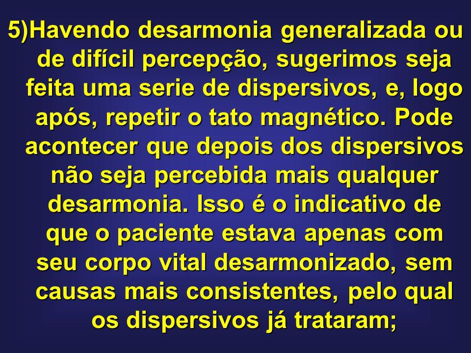 5)Havendo desarmonia generalizada ou de difícil percepção, sugerimos seja feita uma serie de dispersivos, e, logo após, repetir o tato magnético.