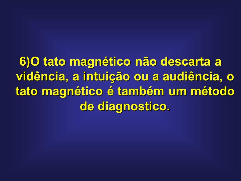 6)O tato magnético não descarta a vidência, a intuição ou a audiência, o tato magnético é também um método de diagnostico.