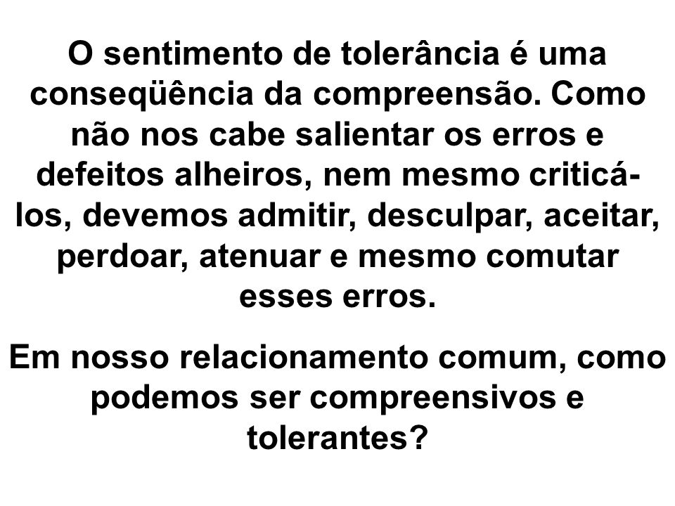 O sentimento de tolerância é uma conseqüência da compreensão. Como não nos cabe salientar os erros e defeitos alheiros, nem mesmo criticá- los, devemo